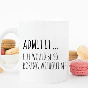 Admit it Life Would Be Boring Mug